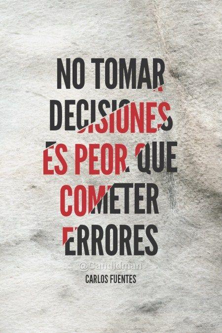 """""""No tomar #Decisiones es peor que cometer #Errores"""". #CarlosFuentes"""
