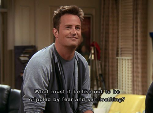 The same insecurities: | Why Chandler Bing Is Like The Teenage Girl Inside Of All Of Us