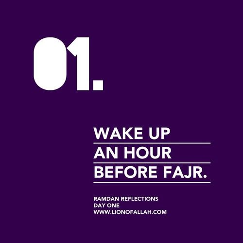 Ramadan Reminder: Day One Wake up an hour before Fajr.