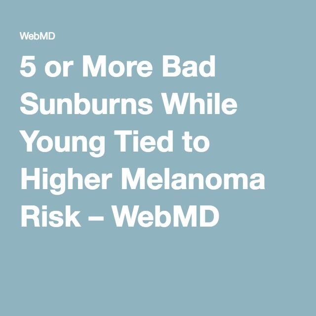 5 or More Bad Sunburns While Young Tied to Higher Melanoma Risk – WebMD
