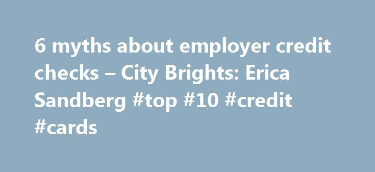 6 myths about employer credit checks – City Brights: Erica Sandberg #top #10 #credit #cards http://credit-loan.remmont.com/6-myths-about-employer-credit-checks-city-brights-erica-sandberg-top-10-credit-cards/  #credit check companies # 6 myths about employer credit checks Well, here are the answers, published today on Creditcards.com. The results should alleviate most of the graver concerns. Yes? No? Let me know. For me, the most interesting aspect of all this is that even if reports are…