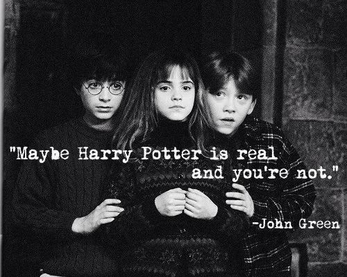 """Maybe Harry Potter is real and you're not.""  -John Green I always knew I liked that guy."