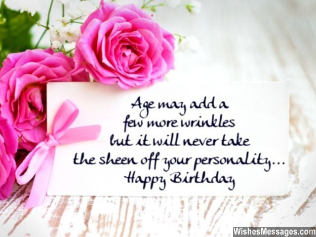 Age may add a few more wrinkles but it will never take the sheen off your personality. Happy Birthday. via WishesMessages.com