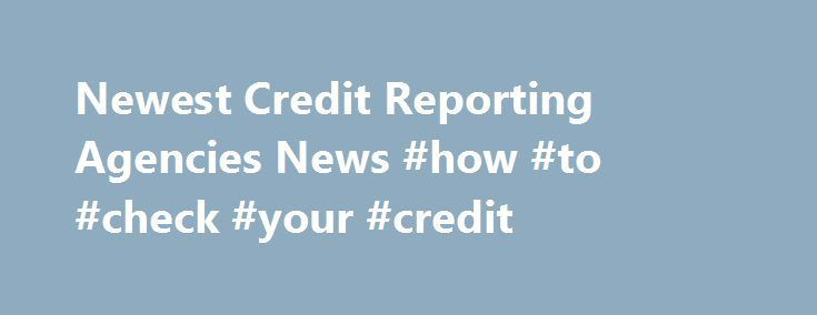 Newest Credit Reporting Agencies News #how #to #check #your #credit http://nef2.com/newest-credit-reporting-agencies-news-how-to-check-your-credit/  #free credit report companies # Newest Credit Reporting Agencies News Simple tips to select the most readily useful Credit Card available: 4 simple actions Numerous charge card issuers give their cardholders no-cost access to their particular FICO credit score, and many third-party internet sites offer several types of credit ratings. You can…