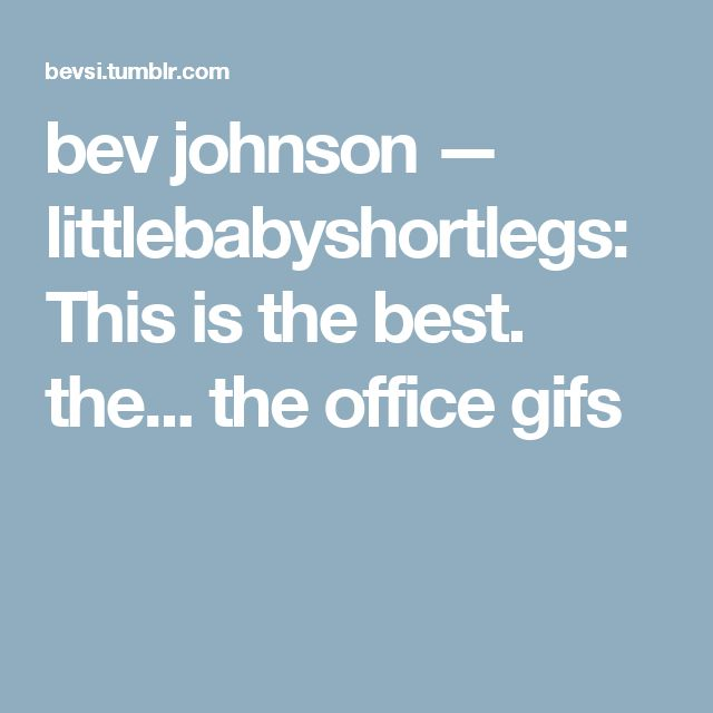 bev johnson — littlebabyshortlegs: This is the best. the... the office gifs