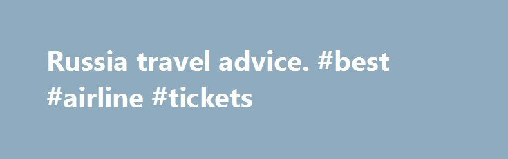 Russia travel advice. #best #airline #tickets http://travel.remmont.com/russia-travel-advice-best-airline-tickets/  #travel to russia # Entry requirements Visas To enter Russia you'll need a visa before travel – make sure you apply for the correct type and duration of visa. During periods of high demand, you should apply for your visa well in advance. From 10 December 2014 Russian diplomatic missions and the visa application centres […]The post Russia travel advice. #best #airline #tickets…