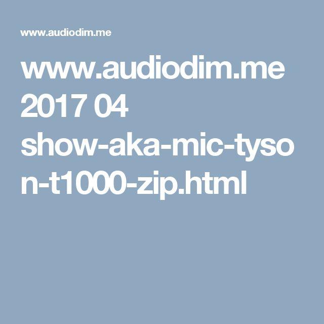 www.audiodim.me 2017 04 show-aka-mic-tyson-t1000-zip.html