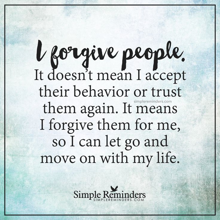 I forgive people I forgive people. It doesn't mean I accept their behavior or trust them again. It means I forgive them for me, so I can let go and move on with my life. — Unknown Author