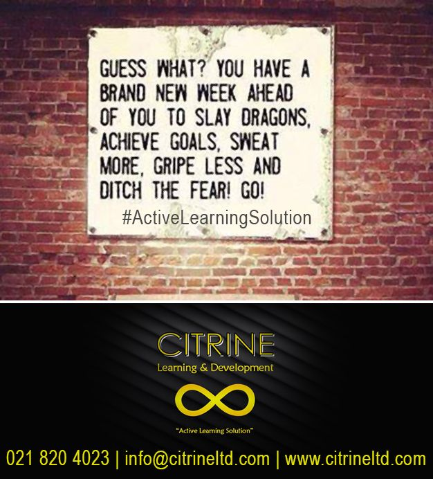 Guess what? You have a brand new week to slay dragons, achieve goals, sweat more, gripe less and ditch the fear! Go!  #ActiveLearningSolution.   Our specialised service offerings include: • Personal Mastery • Corporate Governance • Learner Support Coaching • Finance for Non-Financial Managers • General Management • Leadership Development  Citrine Learning & Development Tel: 0218204023 info@citrineltd.com