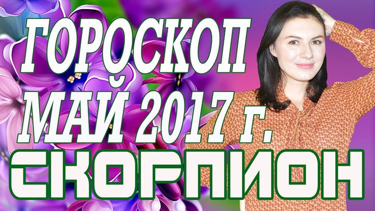 СКОРПИОН  ГОРОСКОП НА МАЙ 2017