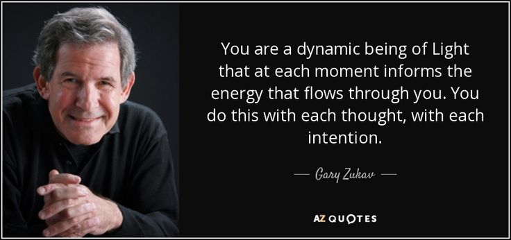 You are a dynamic being of Light that at each moment informs the energy that flows through you. You do this with each thought, with each intention. - Gary Zukav