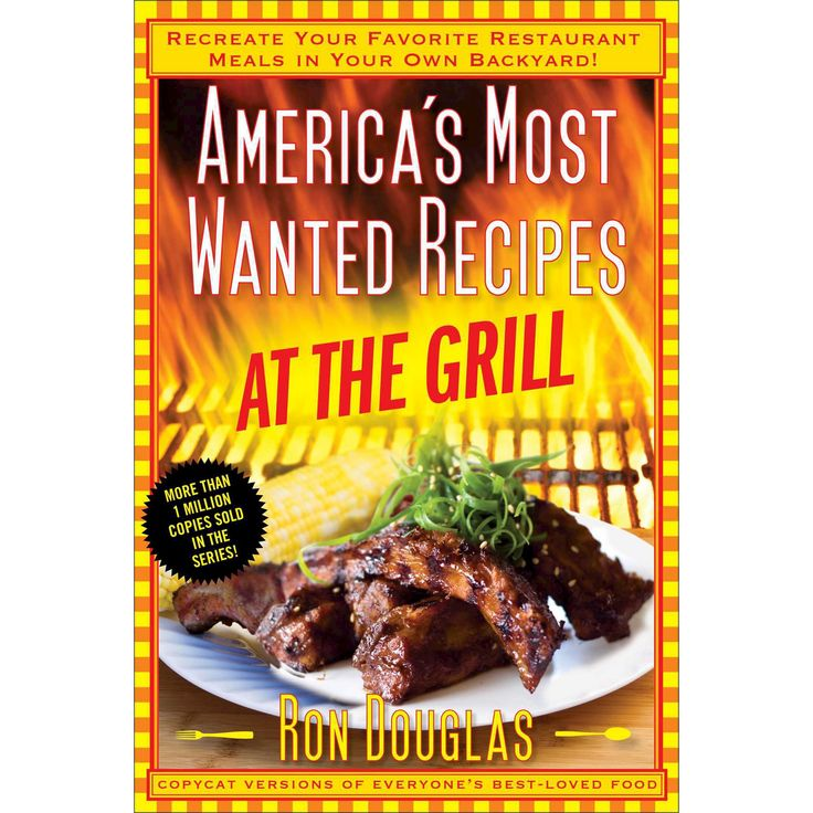 America's Most Wanted Recipes at the Grill : Recreate Your Favorite Restaurant Meals in Your Own