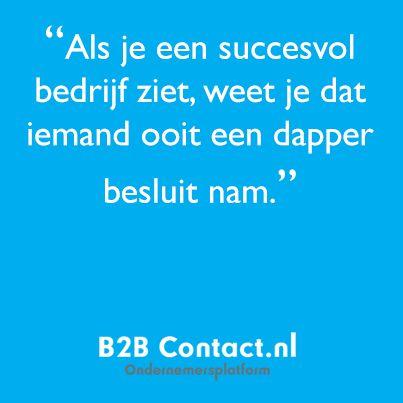 'Als je een succesvol bedrijf ziet, weet je dat iemand ooit een dapper besluit nam.' http://www.b2bcontact.nl