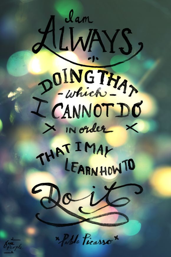I am always doing that which I cannot do in order that I may learn how to do it ~Pablo Picasso