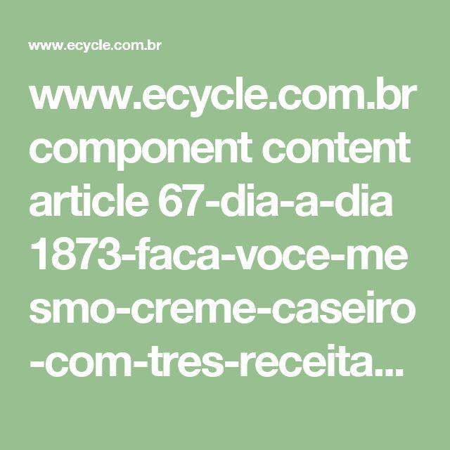 www.ecycle.com.br component content article 67-dia-a-dia 1873-faca-voce-mesmo-creme-caseiro-com-tres-receitas-para-tres-texturas.html