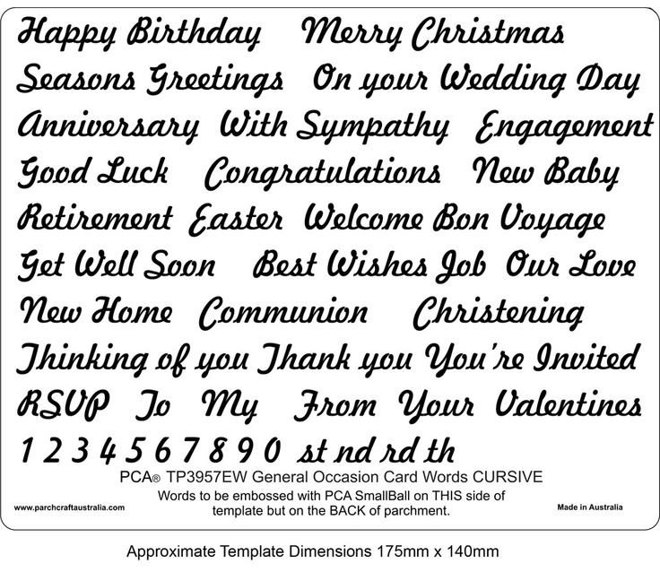 PCA EASY EMBOSSING TEMPLATE - GENERAL OCCASION WORDS (CURSIVE)  PCA Easy Embossing Template - General Occasion Words in cursive.  Use a PCA small ball tool and this template to create words /sentiments to your designs. Simply place the parchment over the template and follow the lines with a ball tool. PCA recommend lubricating the parchment with a tumble dryer sheet before embossing.