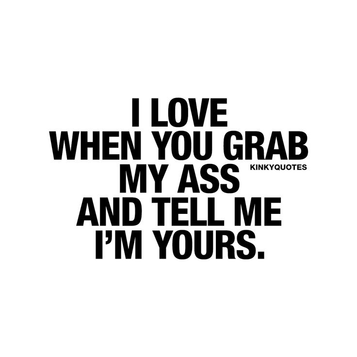 I love when you grab my ass and tell me I'm yours.   One of the sexiest things ever.
