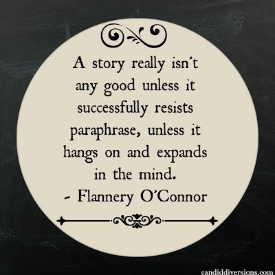 """A story really isn't any good unless it successfully resists paraphrase, unless it hangs on and expands in the mind."" --Flannerey O'Connor"