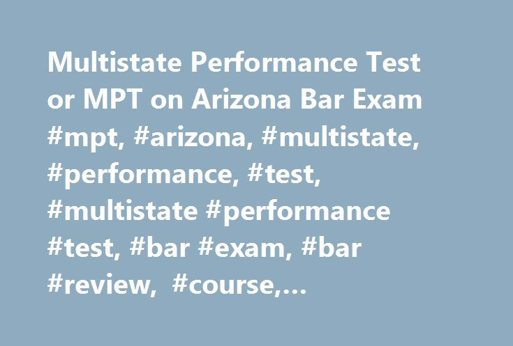 Multistate Performance Test or MPT on Arizona Bar Exam #mpt, #arizona, #multistate, #performance, #test, #multistate #performance #test, #bar #exam, #bar #review, #course, #information, #prep #course http://anaheim.remmont.com/multistate-performance-test-or-mpt-on-arizona-bar-exam-mpt-arizona-multistate-performance-test-multistate-performance-test-bar-exam-bar-review-course-information-prep-course/  # Multistate Performance Test Course Online MPT Workshop Audio Lectures The MPT strategy…