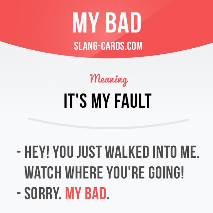 """My bad"" means ""it's my fault""  Example: - Hey! You just walked into me. Watch where you're going! - Sorry. My bad.  #slang #englishslang #saying #sayings #phrase #phrases #expression #expressions #english #englishlanguage #learnenglish #studyenglish #language #vocabulary #dictionary #efl #esl #tesl #tefl #toefl #ielts #toeic #englishlearning #vocab #mybad #fault #myfault"