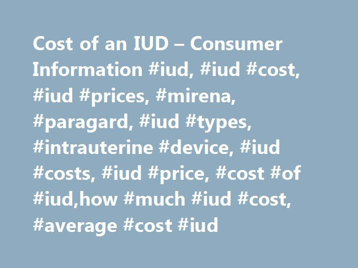 Cost of an IUD – Consumer Information #iud, #iud #cost, #iud #prices, #mirena, #paragard, #iud #types, #intrauterine #device, #iud #costs, #iud #price, #cost #of #iud,how #much #iud #cost, #average #cost #iud http://retail.nef2.com/cost-of-an-iud-consumer-information-iud-iud-cost-iud-prices-mirena-paragard-iud-types-intrauterine-device-iud-costs-iud-price-cost-of-iudhow-much-iud-cost-average-c/  # IUD Cost An intrauterine device (IUD) is a small T-shaped plastic birth control device inserted…