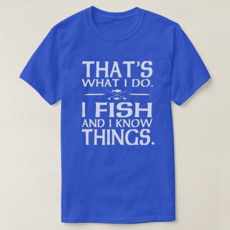 Thats what I do I fish and I know things T-Shirt - tap, personalize, buy right now!
