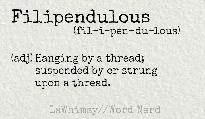 Filipendulous (adj) Hanging by a thread; suspended by or strung upon a thread... definition via Word Nerd by LaWhimsy