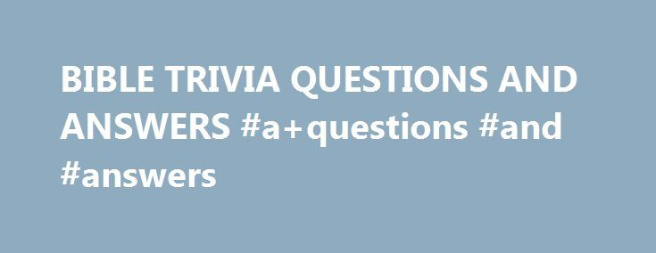 """BIBLE TRIVIA QUESTIONS AND ANSWERS #a+questions #and #answers http://health.remmont.com/bible-trivia-questions-and-answers-aquestions-and-answers/  #bible question and answers # (question) challenge the accuracy, probity, or propriety of; """"We must question your judgment in this matter"""" A sentence worded or expressed so as to elicit information The raising of a doubt about or objection to something (question) an instance of questioning; """"there was a question about my training""""; """"we made..."""