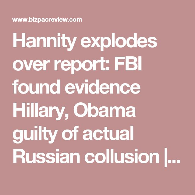 Hannity explodes over report: FBI found evidence Hillary, Obama guilty of actual Russian collusion | Conservative News Today
