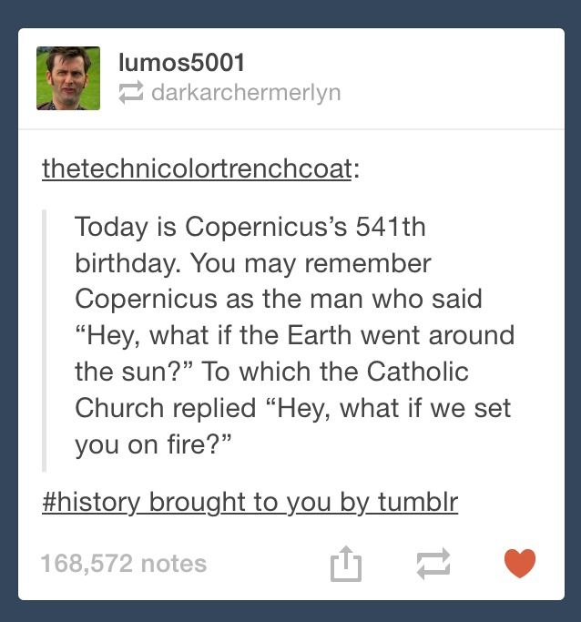 "Copernicus's 541 birthday. You may member Copernicus's as the man who said ""Hey, What if the Earth went around the sun?"" To which the Catholic Church replied ""Hey, what if we set you on fire?"" #History brought to you by tumblr"