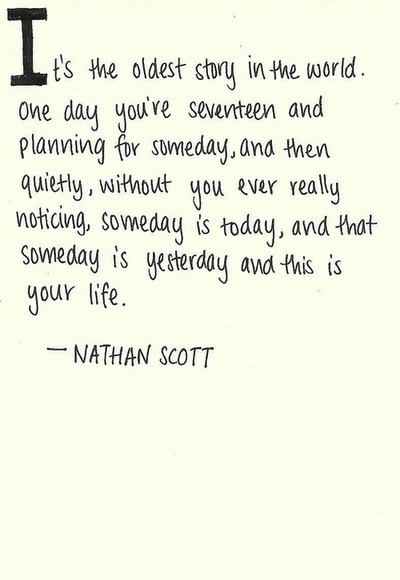 It's the oldest story in the world. One day you're seventeen & planning for someday, and then quietly, without you ever really noticing, someday is today, and that someday is yesterday & this is your life. -One Tree Hill ♥