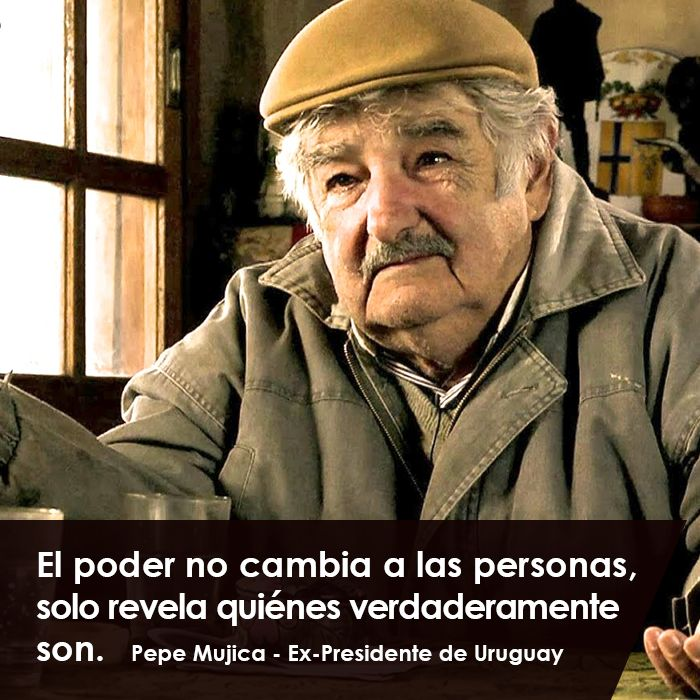 El Poder no Cambia a las Personas,solo revela quienes verdaderamente SON. Pepe Mujica