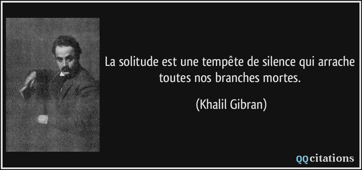 La solitude est une tempête de silence qui arrache toutes nos branches mortes. - Khalil Gibran