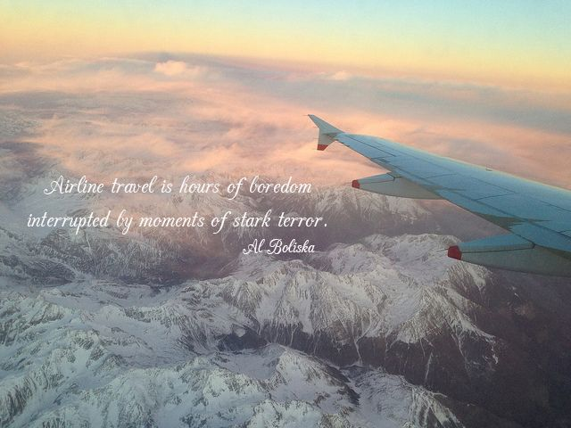 """""""Airline travel is hours of boredom interrupted by moments of stark terror."""" Al Boliska"""