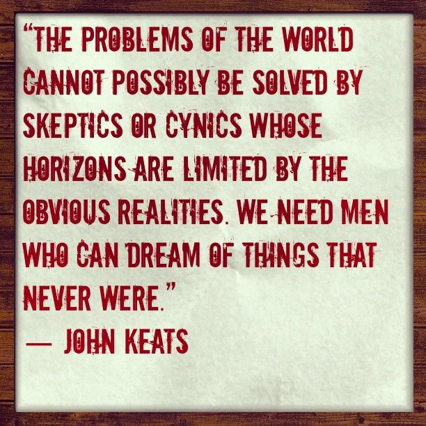 John Keats. I could argue a teensy bit, but the beauty and sincerity of his words and their truth stands.