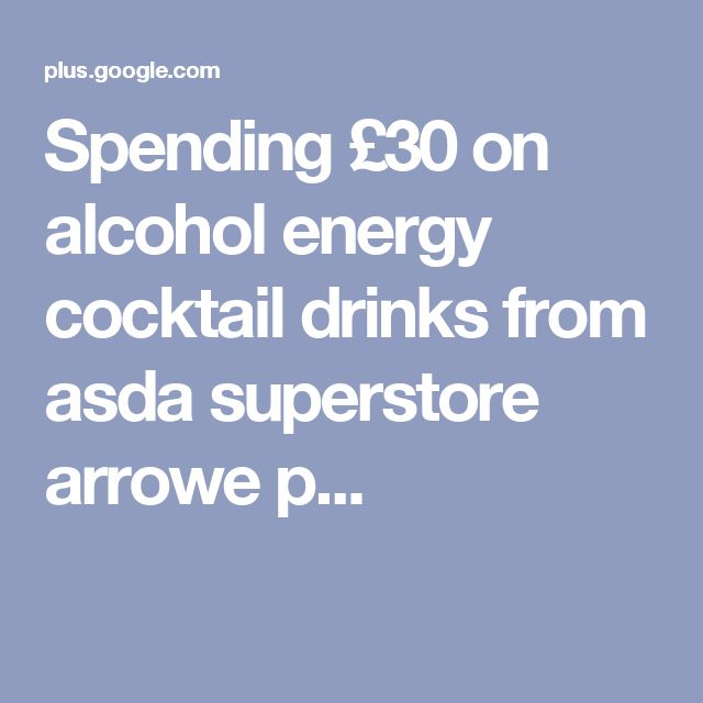 Spending £30 on alcohol energy cocktail drinks from asda superstore arrowe  p...