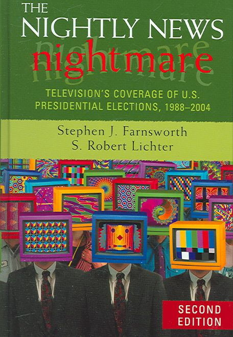 The Nightly News Nightmare: Television's Converage of U.s. Presidential Elections, 1988-2004