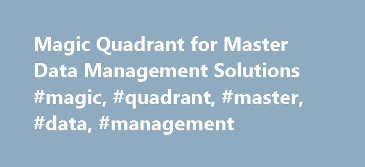 Magic Quadrant for Master Data Management Solutions #magic, #quadrant, #master, #data, #management http://kentucky.nef2.com/magic-quadrant-for-master-data-management-solutions-magic-quadrant-master-data-management/  # Magic Quadrant for Master Data Management Solutions To purchase this document, you will need to register or sign in above. Summary This new Magic Quadrant addresses the current focus of the MDM market on all-encompassing solutions as more clients recognize their digital…