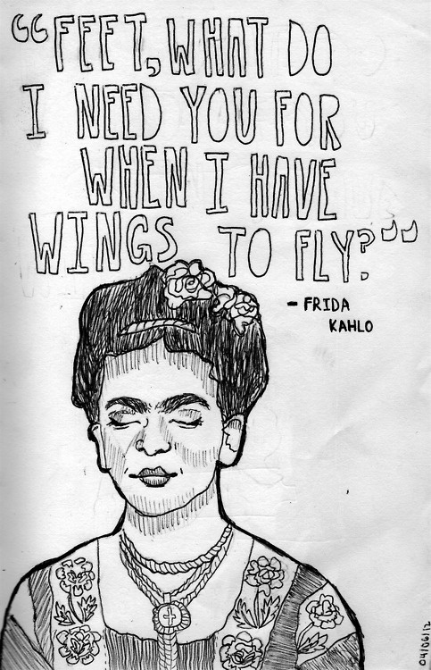 """""""FEET, WHAT DO I NEED YOU FOR WHEN I HAVE WINGS TO FLY."""" -Frida Kahlo"""