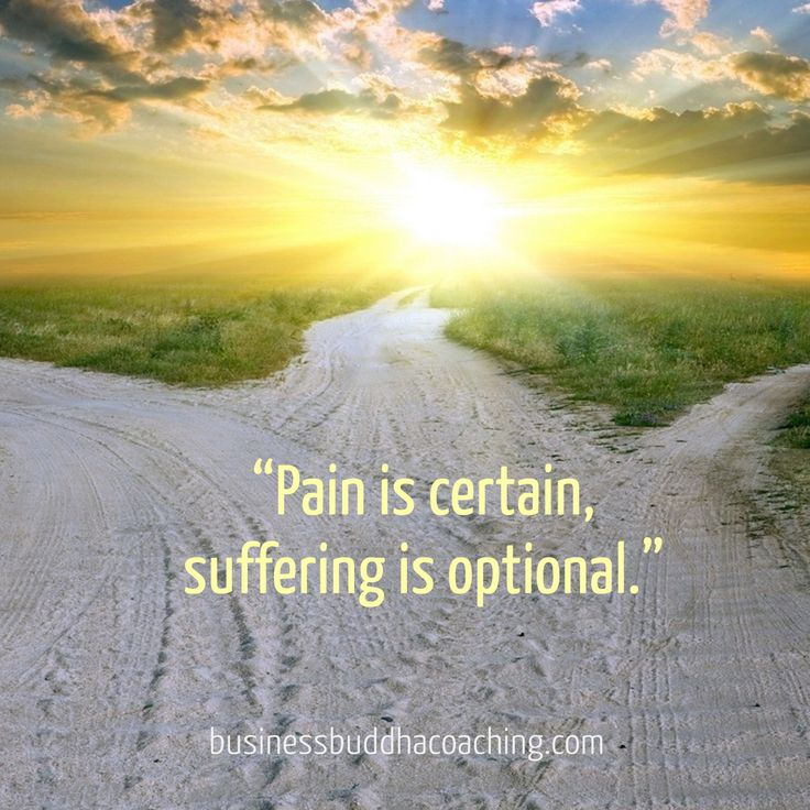 Choose your path... It's part of the human experience to feel pain. It's how you deal with pain that tells you how you have evolved on your path. Choose wisely, eliminate suffering.
