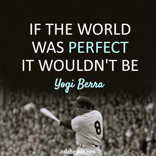 Yogi Berra Quote (About world reality perfect)