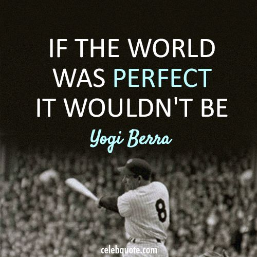 Yogi Berra Quote (About world reality perfect)