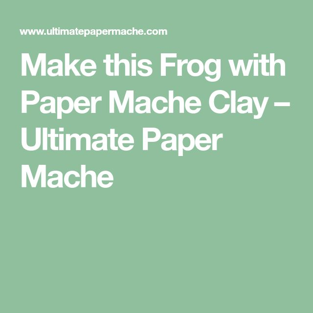 Make this Frog with Paper Mache Clay – Ultimate Paper Mache