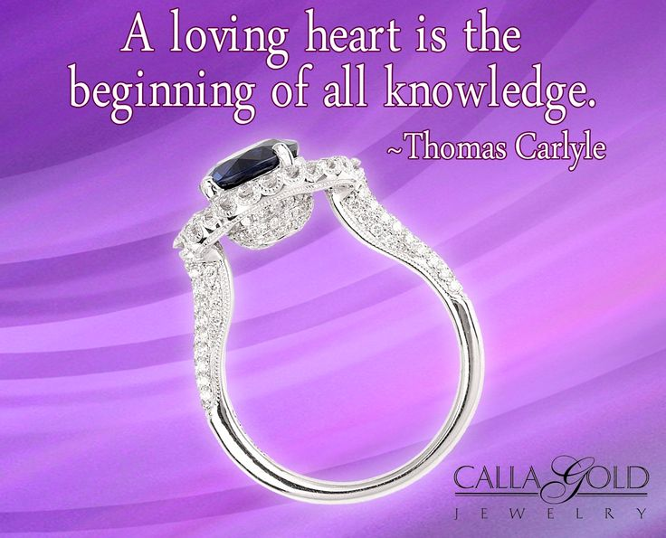 """A loving heart is the beginning of all knowledge."" ~ Thomas Carlyle - See more at: http://www.callagold.com/gems-of-wisdom/gems-of-wisdom-thomas-carlyle-with-sapphire-and-diamond-ring/#sthash.dkVKQ3ei.dpuf"