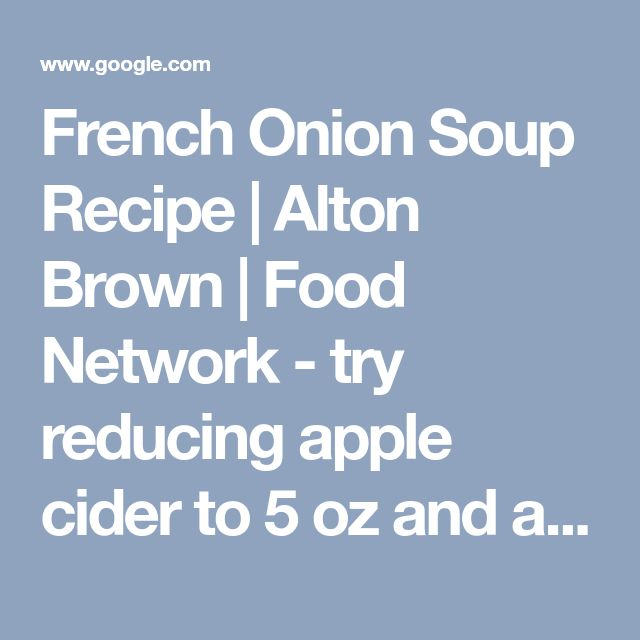 French Onion Soup Recipe | Alton Brown | Food Network - try reducing apple cider to 5 oz and add one can beer stock/broth