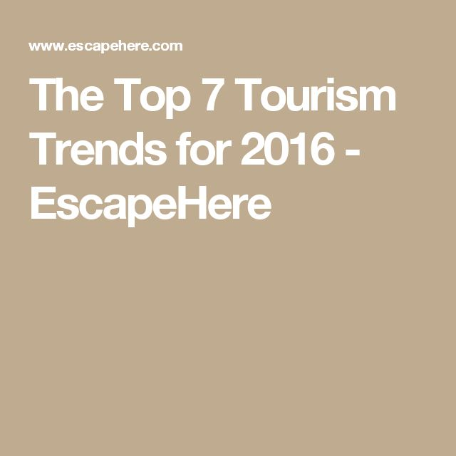 The Top 7 Tourism Trends for 2016 - EscapeHere