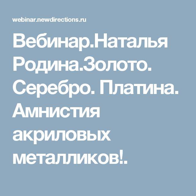Вебинар.Наталья Родина.Золото. Серебро. Платина. Амнистия акриловых металликов!.