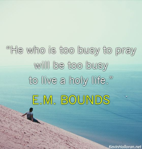 He who is too busy to pray will be too busy to live a holy life. E.M. Bounds #prayer http://www.kevinhalloran.net/best-e-m-bounds-christian-quotes-on-prayer/