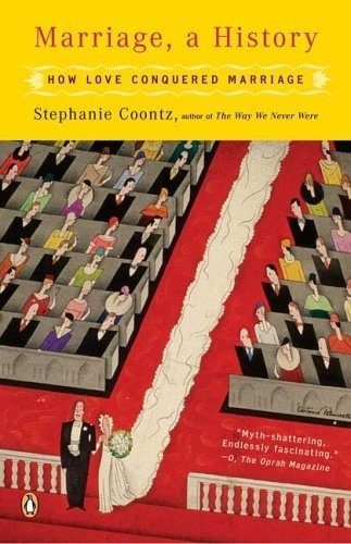 This book is a MUST-READ for truly understanding the evolution of marriage throughout history. It revolutionized my entire perspective on the institution.  Marriage, a History: How Love Conquered Marriage by Stephanie Coontz