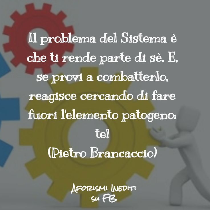 """""""The System's problem is that  it makes you part of itself. And, if you try to fight it, it reacts trying to kill the pathogenic element: just you!"""" Follow me on Facebook too: https://www.facebook.com/aforismiinediti.pb/"""